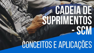 CADEIA DE SUPRIMENTOS - CONCEITOS E APLICAÇÕES