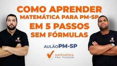 COMO APRENDER MATEMÁTICA PARA PM-SP EM 5 PASSOS SEM FÓRMULAS [2019]