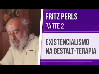 FRITZ PERLS (2) EXISTENCIALISMO NA GESTALT-TERAPIA