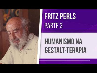 FRITZ PERLS (3) HUMANISMO NA GESTALT-TERAPIA