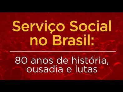 Serviço Social no Brasil - 80 anos de história, ousadia e lutas
