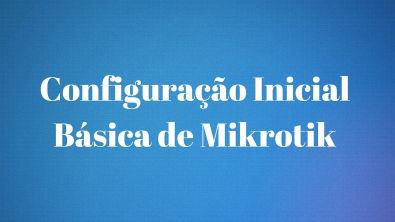 CONFIGURAÇÃO INICIAL BÁSICA NO MIKROTIK