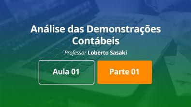Análise das Demonstrações Contábeis | Aula 01 | Parte 01 | Loberto Sasaki