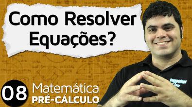 Pré-Cálculo 8 - ÁLGEBRA: COMO RESOLVER EQUAÇÕES?