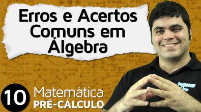 Pré-Cálculo 10 - ÁLGEBRA: ERROS E ACERTOS COMUNS EM ÁLGEBRA