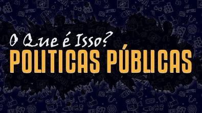 Politicas Públicas - O Que é Isso?