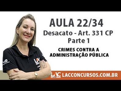 Desacato - Art 331 CP - Parte 1 - Crimes contra a Administração Pública - 22/34