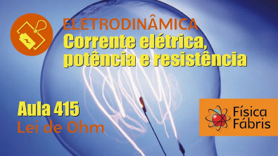 Lei de Ohm e resistência de um fio [FÍSICA FÁBRIS] Aula 415 Eletricidade Eletrodinâmica