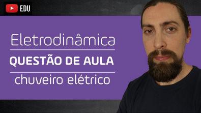 Eletrodinâmica - questão de aula: chuveiro elétrico