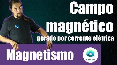 Física - Magnetismo: Campo magnético da corrente elétrica