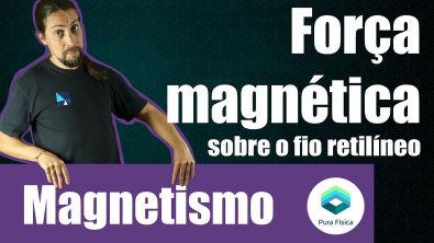 Física - Magnetismo: Força magnética sobre o fio retilíneo