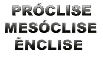 Próclise - Ênclise - Mesóclise