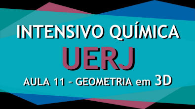 Intensivo UERJ Química - AULA 11 - Geometria em 3D