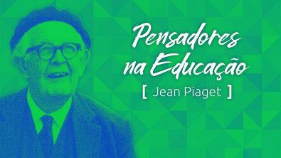 Pensadores na Educação: Jean Piaget