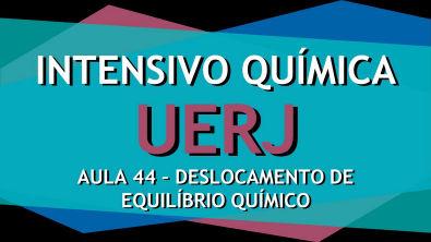 Intensivo UERJ Química - AULA 44 - Equilíbrio Químico I: Deslocamento do equilíbrio químico
