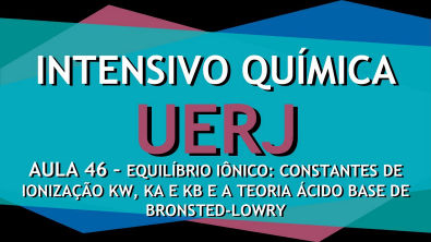 Intensivo UERJ Química - AULA 46 - Constantes de ionização e teoria de Bronsted-Lowry