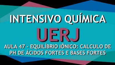Intensivo UERJ Química - AULA 47 -Equilíbrio iônico: Calculo de pH de ácidos fortes e bases fortes