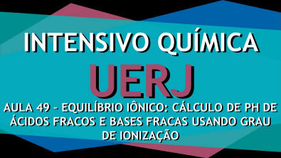 Intensivo UERJ Química Aula 49 - Equilíbrio Iônico: pH de ácidos e bases fracas e grau de Ionização