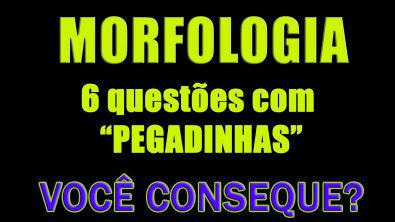 Morfologia - 6 questões com PEGADINHAS (+GABARITO)