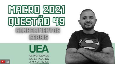 MACRO UEA 2021 | QUESTÃO 49 | CONHECIMENTOS GERAIS